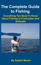 The Complete Guide to Fishing: Everything You Need To Know About Fishing In Freshwater And Saltwater