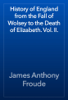 James Anthony Froude - History of England from the Fall of Wolsey to the Death of Elizabeth. Vol. II. artwork
