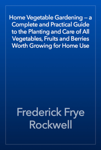 Home Vegetable Gardening — a Complete and Practical Guide to the Planting and Care of All Vegetables, Fruits and Berries Worth Growing for Home Use Book Review