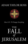 The Fall Of Jerusalem How AD 70 Changes Everything
