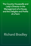 The Country Housewife And Ladys Director In The Management Of A House And The Delights And Profits Of A Farm