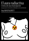El Aura Radiactiva Crnica De Una Emancipacin Gua Para Ejercer Los Derechos Individuales En La Era De Internet