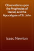 Observations upon the Prophecies of Daniel, and the Apocalypse of St. John - Isaac Newton