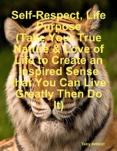 Self-Respect, Life Purpose (Take Your True Nature & Love of Life to Create an Inspired Sense that You Can Live Greatly Then Do It)