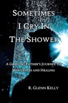 Sometimes I Cry In The Shower A Grieving Fathers Journey To Wholeness And Healing