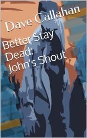BETTER STAY DEAD 1: JOHNS SHOUT