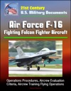 21st Century US Military Documents Air Force F-16 Fighting Falcon Fighter Aircraft - Operations Procedures Aircrew Evaluation Criteria Aircrew Training Flying Operations