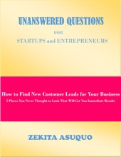 Unanswered Questions for Startups and Entrepreneurs: How to Find New Customer Leads for Your Business, 5 Places You Never Thought to Look That Will Get You Immediate Results