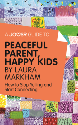 A Joosr Guide to... Peaceful Parent, Happy Kids by Laura Markham - Joosr book