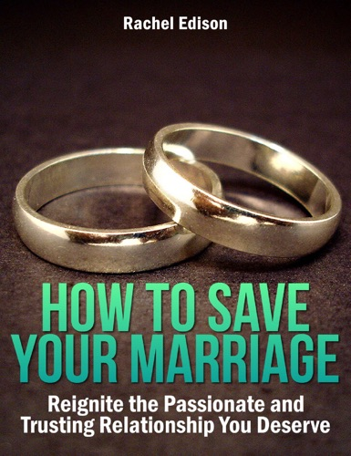 How To Save Your Marriage: Reignite the Passionate and Trusting Relationship You Deserve - Rachel Edison - Rachel Edison