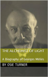 The Alchemist of Light: A Biography of Georges Méliès