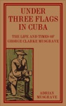Under Three Flags In Cuba The Life And Times Of George Clarke Musgrave