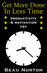 Get More Done in Less Time: Productivity & Motivation 101