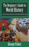 The Beginners Guide To World History