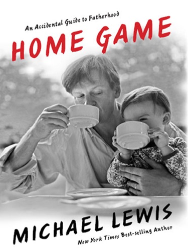Michael Lewis - Home Game: An Accidental Guide to Fatherhood