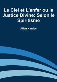 LE CIEL ET LENFER OU LA JUSTICE DIVINE: SELON LE SPIRITISME