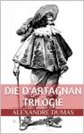 Die DArtagnan Trilogie Die Drei Musketiere Zwanzig Jahre Danach Der Vicomte Von Bragelonne Oder Zehn Jahre Spter