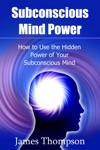 Subconscious Mind Power How To Use The Hidden Power Of Your Subconscious Mind