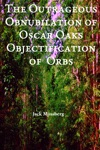 The Outrageous Obnubilation Of Oscar Oaks Objectification Of Orbs