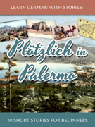 Learn German with Stories: Plötzlich in Palermo – 10 Short Stories for Beginners