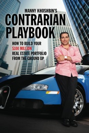 Manny Khoshbin's Contrarian PlayBook: How to Build Your $100 Million Real Estate Portfolio From the Ground Up - Manny Khoshbin
