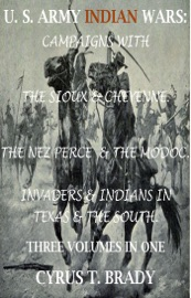 U S Army Indian Wars Campaigns Of Generals Custer Miles Crook With The Sioux Cheyenne Chief Joseph The Nez Perce Captain Jack The Modoc Invaders Indian Wars In Texas The South