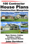 100 Contractor House Plans Construction Blueprints: Spec Homes, Cabins, Condos, 4 Plexs and Custom Homes