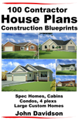 100 Contractor House Plans Construction Blueprints: Spec Homes, Cabins, Condos, 4 Plexs and Custom Homes