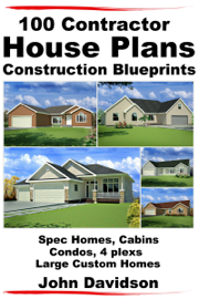 100 Contractor House Plans Construction Blueprints: Spec Homes, Cabins, Condos, 4 Plexs and Custom Homes book