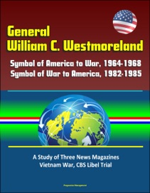 General William C Westmoreland Symbol Of America To War 1964 1968 Symbol Of War To America 1982 1985 A Study Of Three News Magazines Vietnam War Cbs Libel Trial