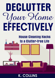 Declutter Your Home Effectively House Cleaning Hacks to a Clutter Free Life book