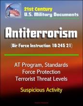 21st Century U.S. Military Documents: Antiterrorism (Air Force Instruction 10-245 21) - AT Program, Standards, Force Protection, Terrorist Threat Levels, Suspicious Activity