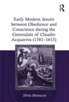 Early Modern Jesuits Between Obedience And Conscience During The Generalate Of Claudio Acquaviva 1581-1615