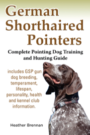 German Shorthaired Pointers: Complete Pointing Dog Training and Hunting Guide book