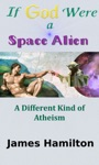 If God Were A Space Alien A Different Kind Of Atheism