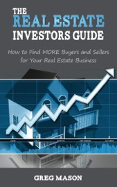 THE REAL ESTATE INVESTORS GUIDE: HOW TO FIND MORE BUYERS AND SELLERS FOR YOUR REAL ESTATE BUSINESS!