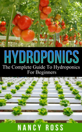 Hydroponics: The Complete Guide To Hydroponics For Beginners book