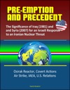 Pre-Emption And Precedent The Significance Of Iraq 1981 And Syria 2007 For An Israeli Response To An Iranian Nuclear Threat - Osirak Reactor Covert Actions Air Strike IAEA US Relations