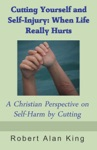 Cutting Yourself And Self-Injury When Life Really Hurts - A Christian Perspective On Self-Harm By Cutting