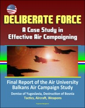 Deliberate Force: A Case Study in Effective Air Campaigning - Final Report of the Air University Balkans Air Campaign Study - Demise of Yugoslavia, Destruction of Bosnia, Tactics, Aircraft, Weapons