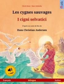LES CYGNES SAUVAGES – I CIGNI SELVATICI (FRANçAIS – ITALIEN).  LIVRE BILINGUE POUR ENFANTS DAPRèS UN CONTE DE FéES DE HANS CHRISTIAN ANDERSEN, 4-6 ANS ET PLUS, AVEC LIVRE AUDIO MP3 à TéLéCHARGER