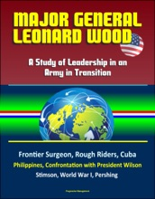 Major General Leonard Wood: A Study Of Leadership In An Army In Transition - Frontier Surgeon, Rough Riders, Cuba, Philippines, Confrontation With President Wilson, Stimson, World War I, Pershing