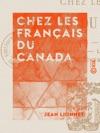 Chez Les Franais Du Canada - Les Migrants Qubec Montral Ottawa Le Grand-Ouest Vancouver