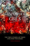 Gunpowder Girls The True Stories Of Three Civil War Tragedies