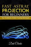 Fast Astral Projection For Beginners Your Guidebook Of Astral Traveling Techniques