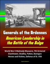 Generals Of The Ardennes: American Leadership In The Battle Of The Bulge - World War II Malmedy Massacre, 7th Armored, Eisenhower, Bradley, Patton, Bastogne, Heroes And Victims, Defense Of St. Vith
