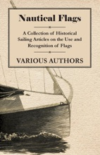 Nautical Flags - A Collection Of Historical Sailing Articles On The Use And Recognition Of Flags