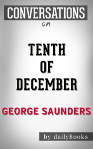 Tenth of December: A Novel By George Saunders  Conversation Starters Summary