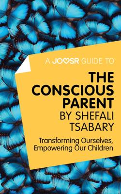 A Joosr Guide to... The Conscious Parent by Shefali Tsabary - Joosr book