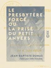 Le Presbytère Forcé Ou La Prise Du Petit Anvers - Poème En Huit Chants, Et Autres œuvres Diverses